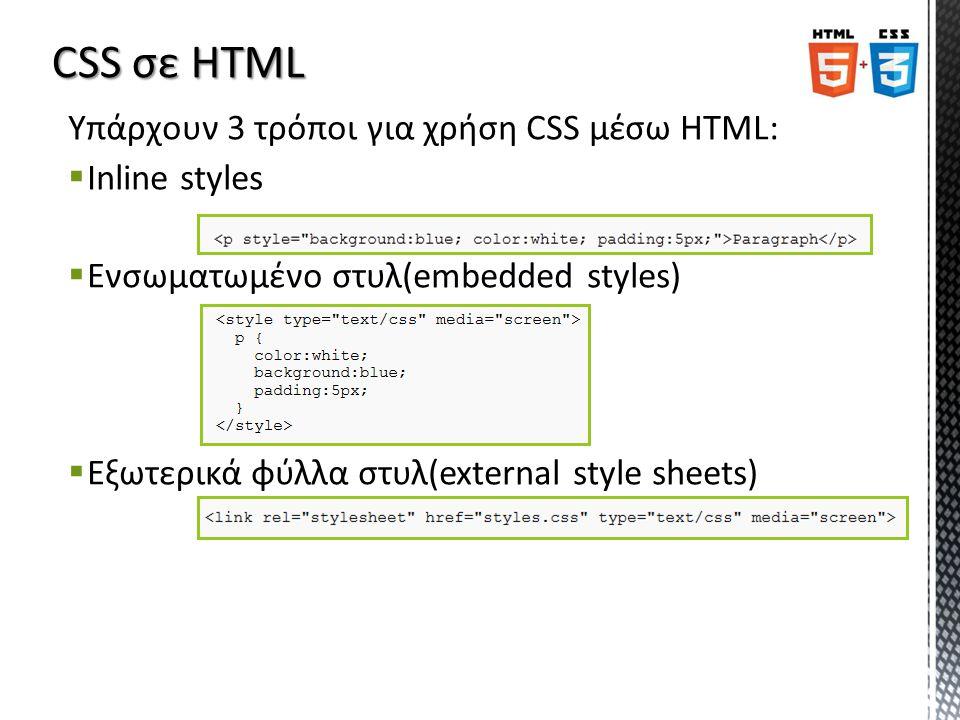 Υπάρχουν 3 τρόποι για χρήση CSS μέσω HTML:  Inline styles  Ενσωματωμένο στυλ(embedded styles)  Εξωτερικά φύλλα στυλ(external style sheets)