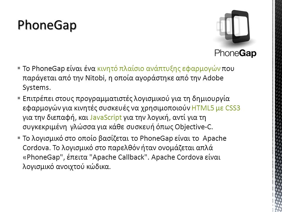  To PhoneGap είναι ένα κινητό πλαίσιο ανάπτυξης εφαρμογών που παράγεται από την Nitobi, η οποία αγοράστηκε από την Adobe Systems.
