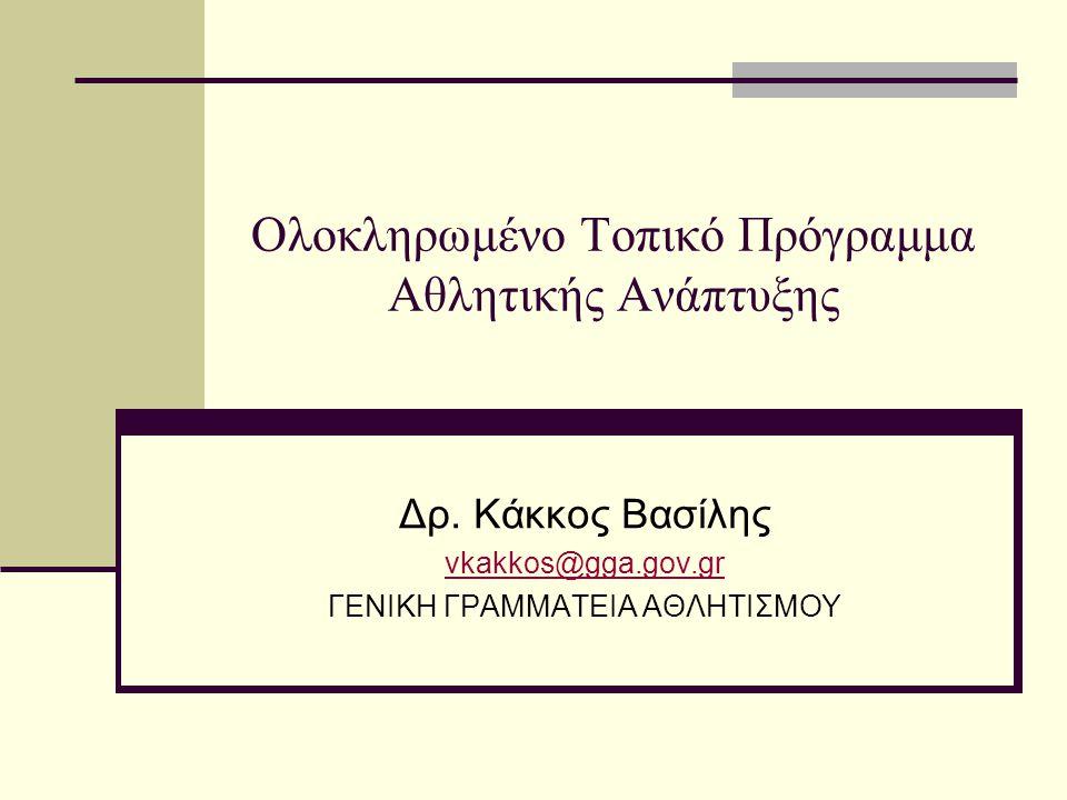 Ολοκληρωμένο Τοπικό Πρόγραμμα Αθλητικής Ανάπτυξης Δρ. Κάκκος Βασίλης vkakkos@gga.gov.gr ΓΕΝΙΚΗ ΓΡΑΜΜΑΤΕΙΑ ΑΘΛΗΤΙΣΜΟΥ