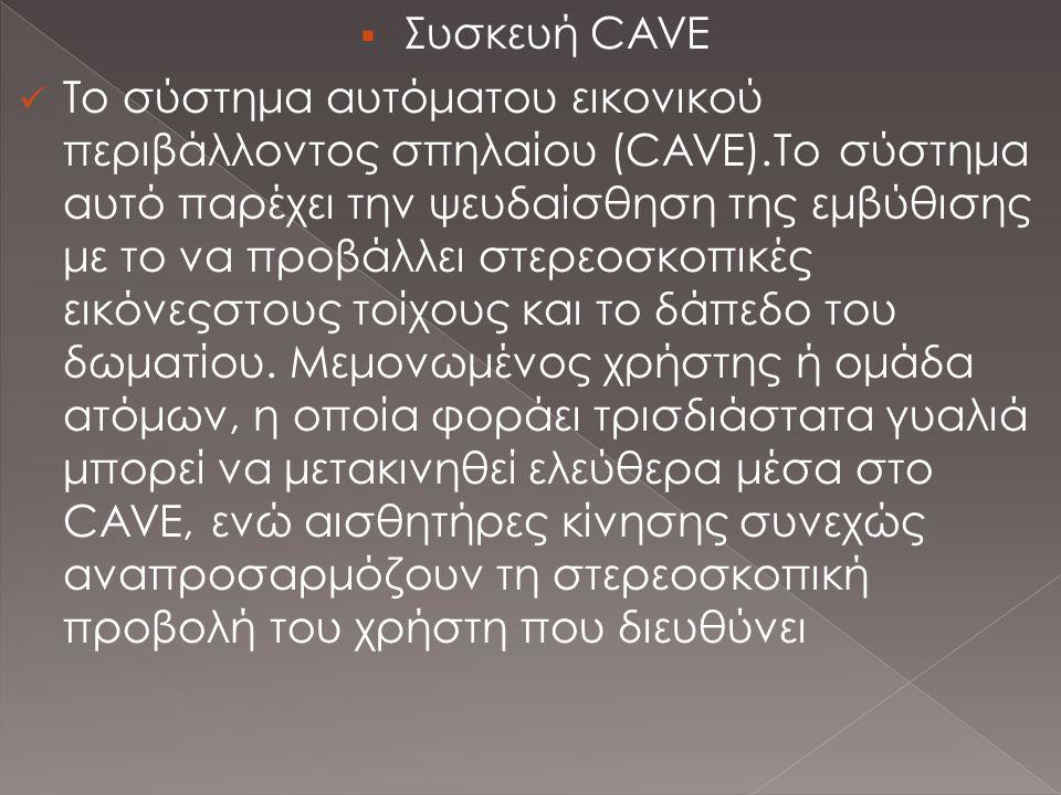  Συσκευή CAVE  Το σύστημα αυτόματου εικονικού περιβάλλοντος σπηλαίου (CAVE).Το σύστημα αυτό παρέχει την ψευδαίσθηση της εμβύθισης με το να προβάλλει στερεοσκοπικές εικόνεςστους τοίχους και το δάπεδο του δωματίου.