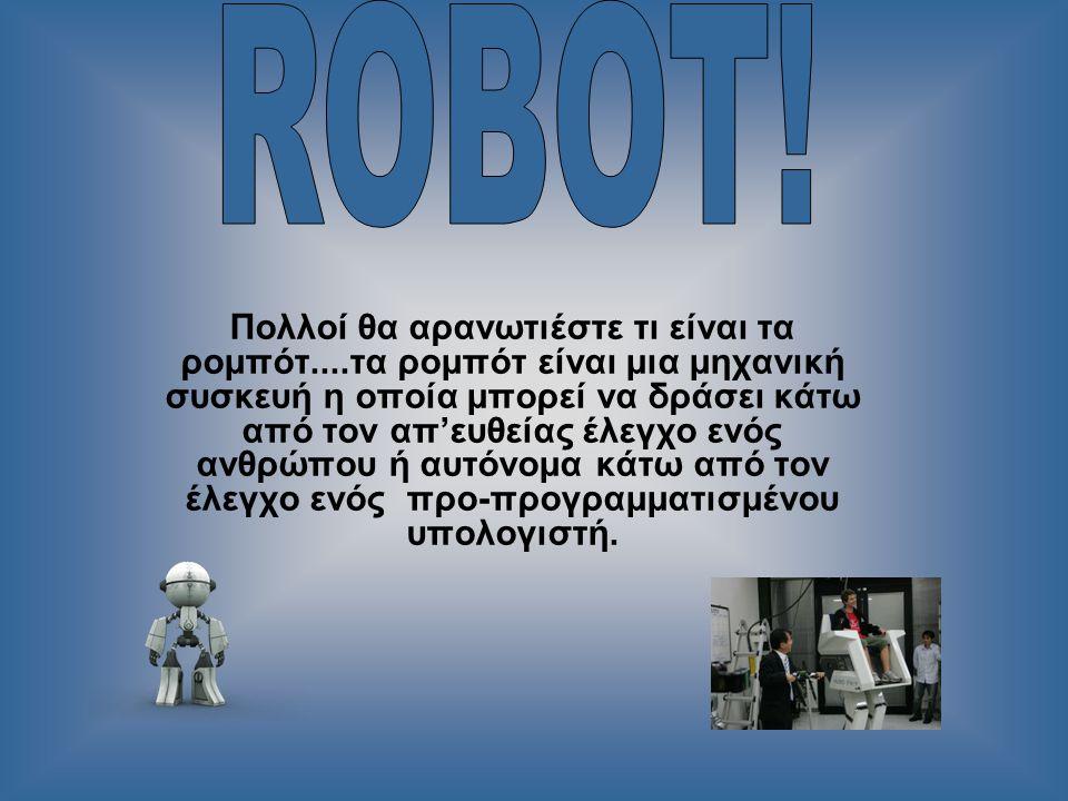 Πολλοί θα αρανωτιέστε τι είναι τα ρομπότ....τα ρομπότ είναι μια μηχανική συσκευή η οποία μπορεί να δράσει κάτω από τον απ'ευθείας έλεγχο ενός ανθρώπου