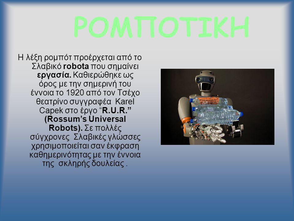 ΡΟΜΠΟΤΙΚΗ Η λέξη ρομπότ προέρχεται από το Σλαβικό robota που σημαίνει εργασία. Καθιερώθηκε ως όρος με την σημερινή του έννοια το 1920 από τον Τσέχο θε