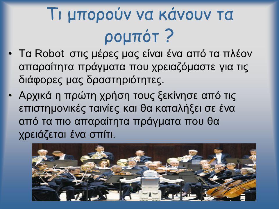Τι μπορούν να κάνουν τα ρομπότ ? •Τα Robot στις μέρες μας είναι ένα από τα πλέον απαραίτητα πράγματα που χρειαζόμαστε για τις διάφορες μας δραστηριότη