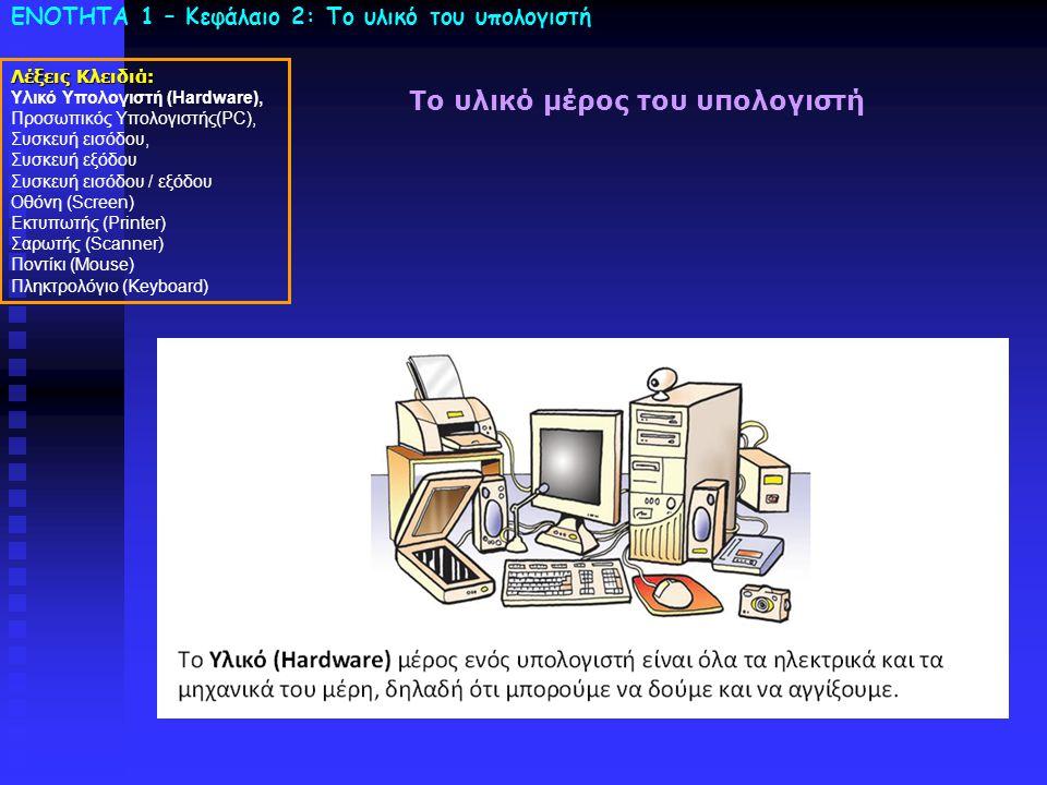 ΕΝΟΤΗΤΑ 1 – Κεφάλαιο 2: To υλικό του υπολογιστή Λέξεις Κλειδιά: Υλικό Υπολογιστή (Hardware), Προσωπικός Υπολογιστής(PC), Συσκευή εισόδου, Συσκευή εξόδου Συσκευή εισόδου / εξόδου Οθόνη (Screen) Εκτυπωτής (Printer) Σαρωτής (Scanner) Ποντίκι (Mouse) Πληκτρολόγιο (Keyboard) Το υλικό μέρος του υπολογιστή