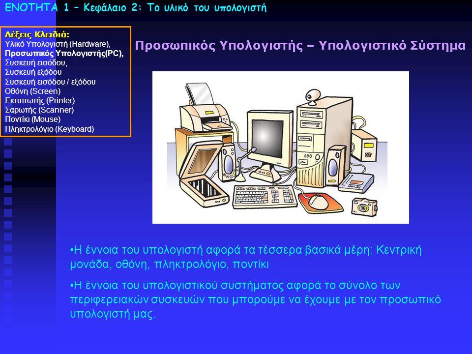 ΕΝΟΤΗΤΑ 1 – Κεφάλαιο 2: To υλικό του υπολογιστή Προσωπικός Υπολογιστής – Υπολογιστικό Σύστημα •Η έννοια του υπολογιστή αφορά τα τέσσερα βασικά μέρη: Κεντρική μονάδα, οθόνη, πληκτρολόγιο, ποντίκι •Η έννοια του υπολογιστικού συστήματος αφορά το σύνολο των περιφερειακών συσκευών που μπορούμε να έχουμε με τον προσωπικό υπολογιστή μας.