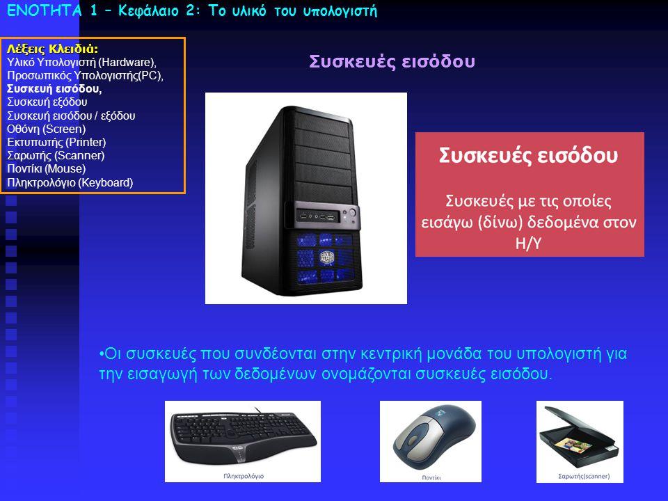 ΕΝΟΤΗΤΑ 1 – Κεφάλαιο 2: To υλικό του υπολογιστή Συσκευές εισόδου •Οι συσκευές που συνδέονται στην κεντρική μονάδα του υπολογιστή για την εισαγωγή των δεδομένων ονομάζονται συσκευές εισόδου.