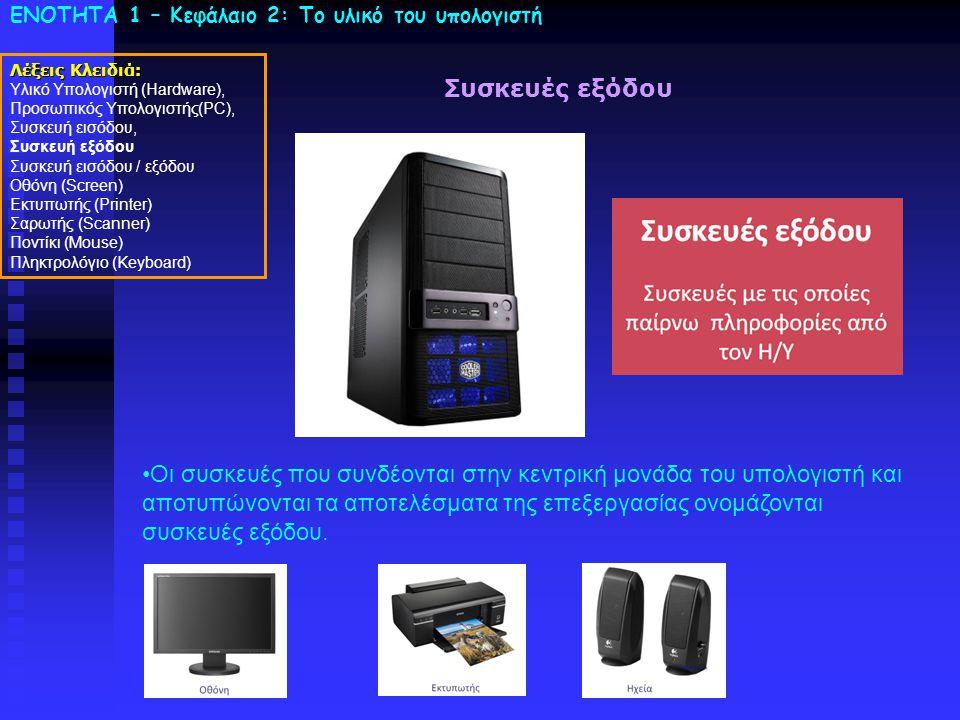 ΕΝΟΤΗΤΑ 1 – Κεφάλαιο 2: To υλικό του υπολογιστή Συσκευές εξόδου •Οι συσκευές που συνδέονται στην κεντρική μονάδα του υπολογιστή και αποτυπώνονται τα αποτελέσματα της επεξεργασίας ονομάζονται συσκευές εξόδου.