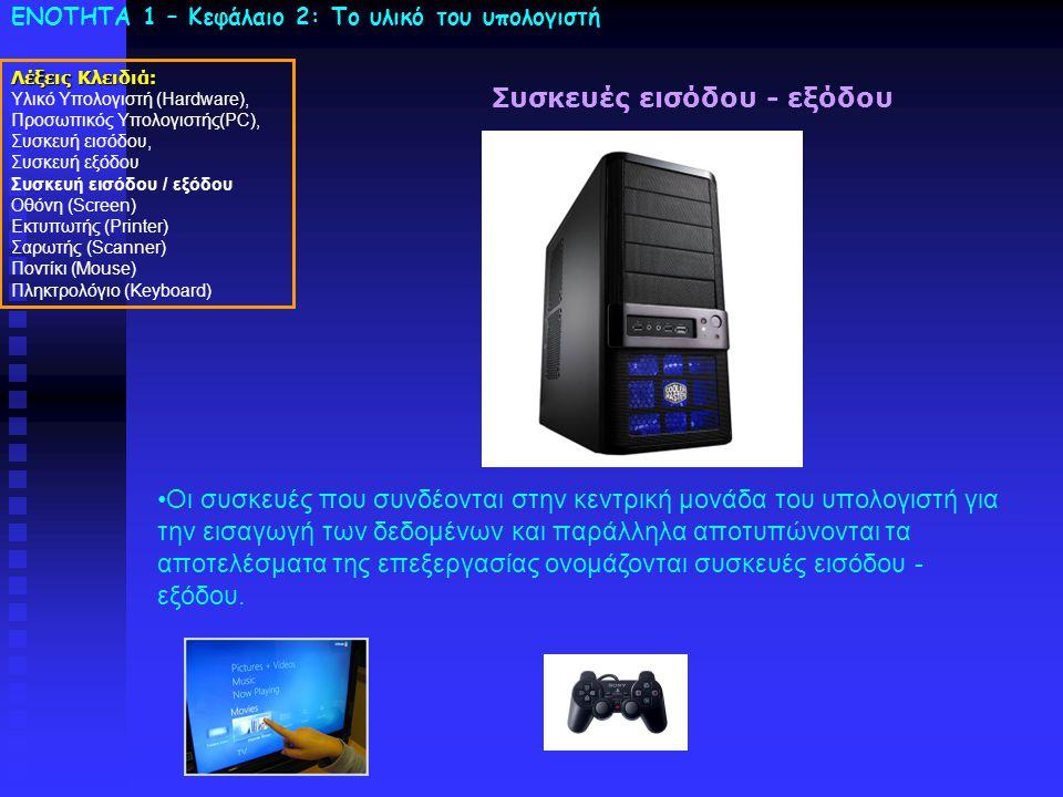 ΕΝΟΤΗΤΑ 1 – Κεφάλαιο 2: To υλικό του υπολογιστή Συσκευές εισόδου - εξόδου •Οι συσκευές που συνδέονται στην κεντρική μονάδα του υπολογιστή για την εισαγωγή των δεδομένων και παράλληλα αποτυπώνονται τα αποτελέσματα της επεξεργασίας ονομάζονται συσκευές εισόδου - εξόδου.