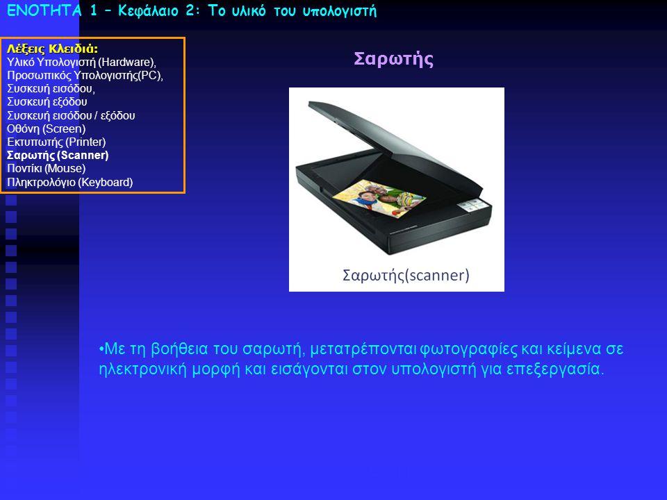 ΕΝΟΤΗΤΑ 1 – Κεφάλαιο 2: To υλικό του υπολογιστή Σαρωτής Λέξεις Κλειδιά: Υλικό Υπολογιστή (Hardware), Προσωπικός Υπολογιστής(PC), Συσκευή εισόδου, Συσκευή εξόδου Συσκευή εισόδου / εξόδου Οθόνη (Screen) Εκτυπωτής (Printer) Σαρωτής (Scanner) Ποντίκι (Mouse) Πληκτρολόγιο (Keyboard) Laser •Με τη βοήθεια του σαρωτή, μετατρέπονται φωτογραφίες και κείμενα σε ηλεκτρονική μορφή και εισάγονται στον υπολογιστή για επεξεργασία.