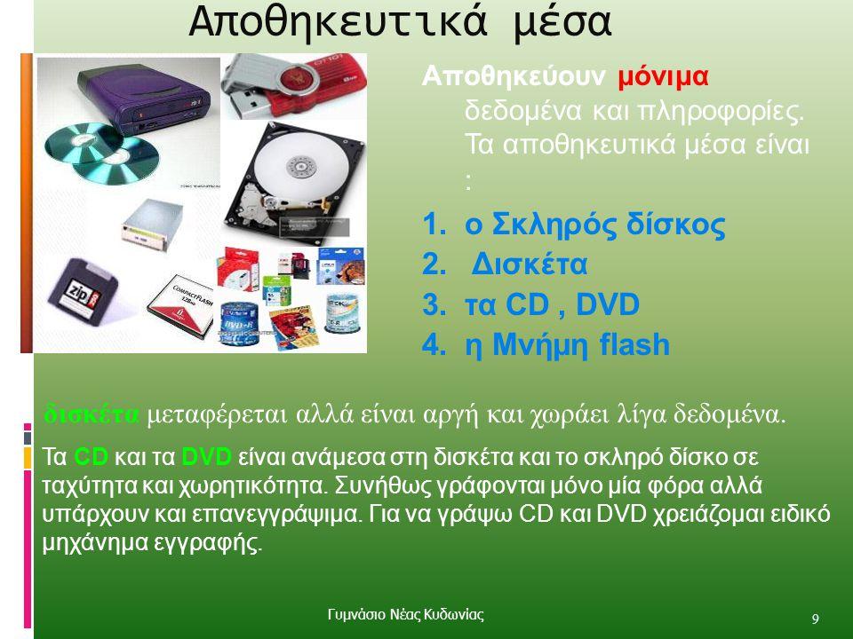 Αποθηκευτικά μέσα 9 Αποθηκεύουν μόνιμα δεδομένα και πληροφορίες. Τα αποθηκευτικά μέσα είναι : 1.ο Σκληρός δίσκος 2. Δισκέτα 3.τα CD, DVD 4.η Μνήμη fla