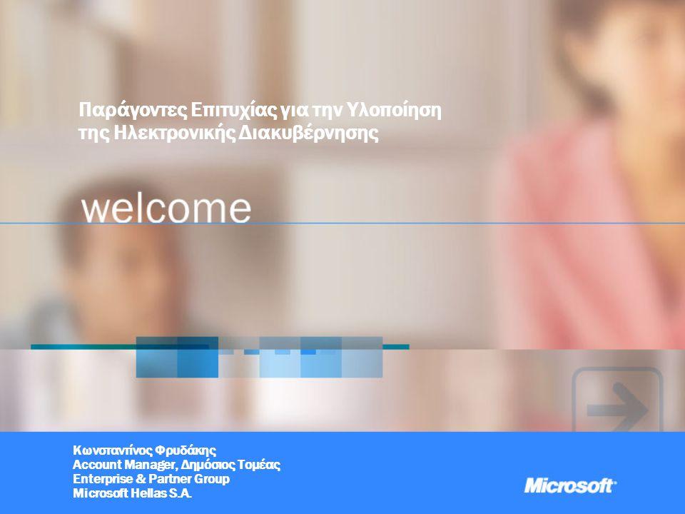 Παράγοντες Επιτυχίας για την Υλοποίηση της Ηλεκτρονικής Διακυβέρνησης Κωνσταντίνος Φρυδάκης Account Manager, Δημόσιος Τομέας Enterprise & Partner Group Microsoft Hellas S.A.