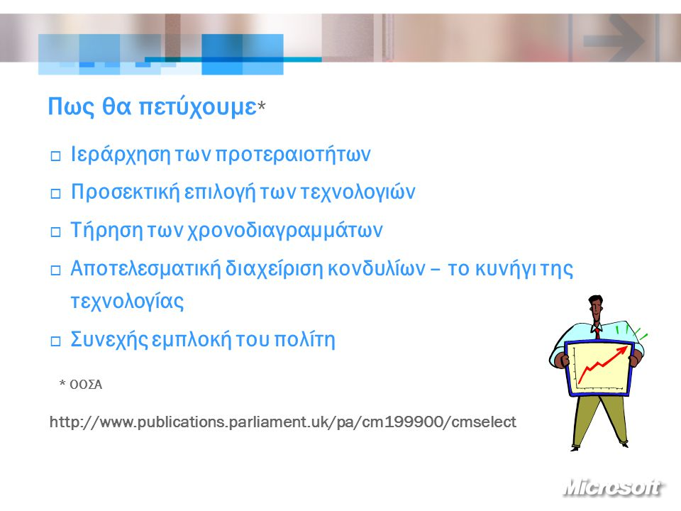 Πως θα πετύχουμε *  Ιεράρχηση των προτεραιοτήτων  Προσεκτική επιλογή των τεχνολογιών  Τήρηση των χρονοδιαγραμμάτων  Αποτελεσματική διαχείριση κονδυλίων – το κυνήγι της τεχνολογίας  Συνεχής εμπλοκή του πολίτη * ΟΟΣΑ http://www.publications.parliament.uk/pa/cm199900/cmselect