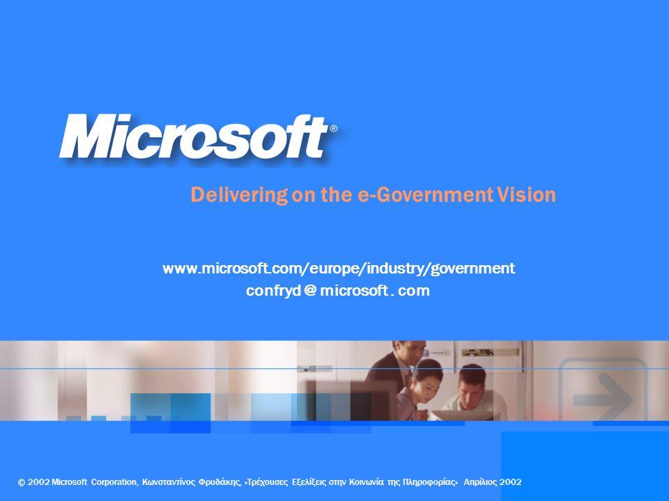 Delivering on the e-Government Vision © 2002 Microsoft Corporation, Κωνσταντίνος Φρυδάκης, «Τρέχουσες Εξελίξεις στην Κοινωνία της Πληροφορίας» Απρίλιος 2002 www.microsoft.com/europe/industry/government confryd @ microsoft.