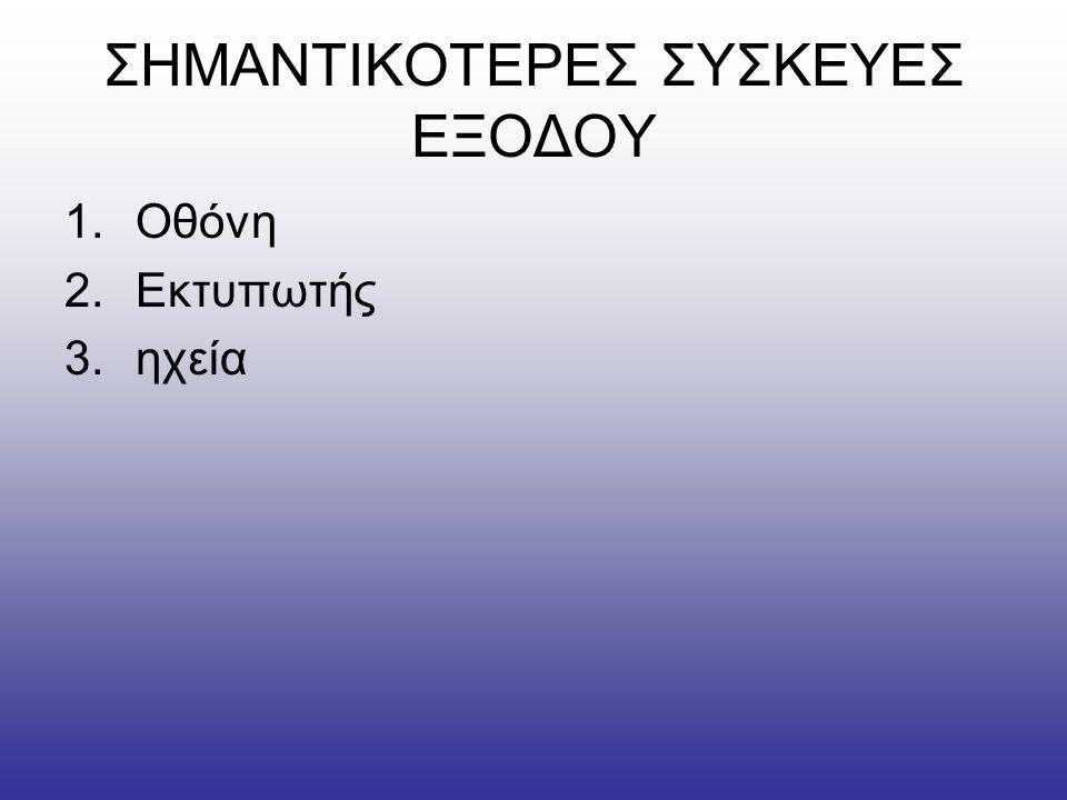 ΣΗΜΑΝΤΙΚΟΤΕΡΕΣ ΣΥΣΚΕΥΕΣ ΕΞΟΔΟΥ 1.Οθόνη 2.Εκτυπωτής 3.ηχεία