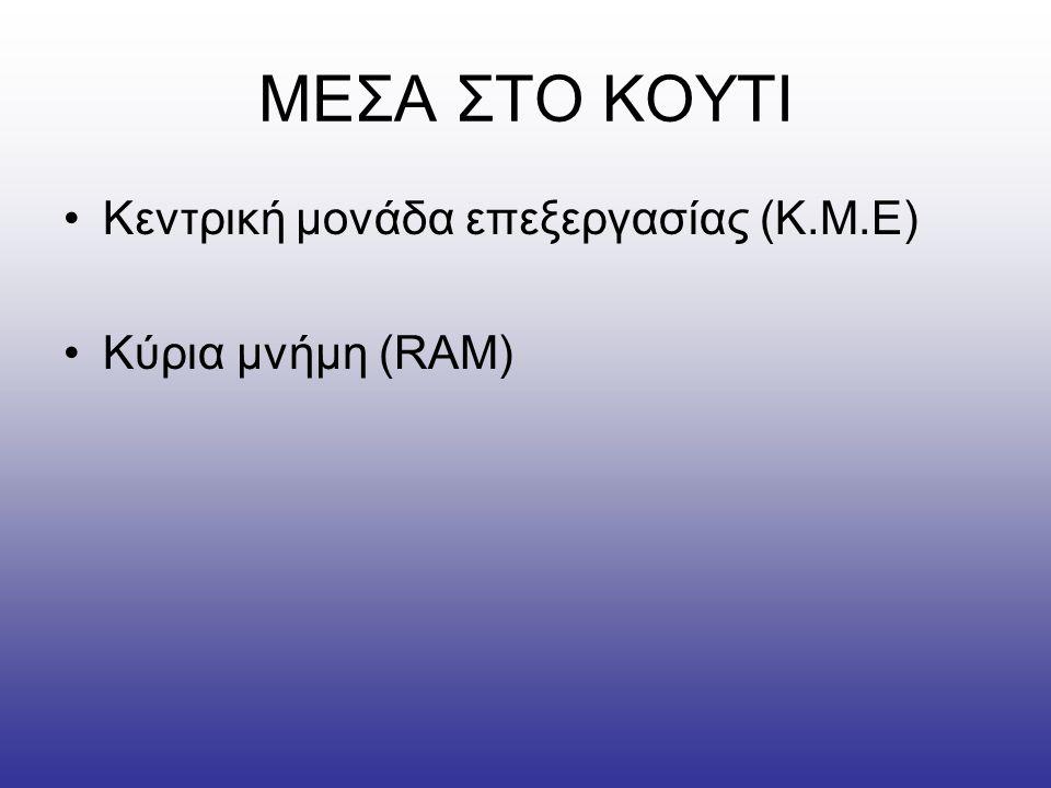 ΜΕΣΑ ΣΤΟ ΚΟΥΤΙ •Κεντρική μονάδα επεξεργασίας (Κ.Μ.Ε) •Κύρια μνήμη (RAM)