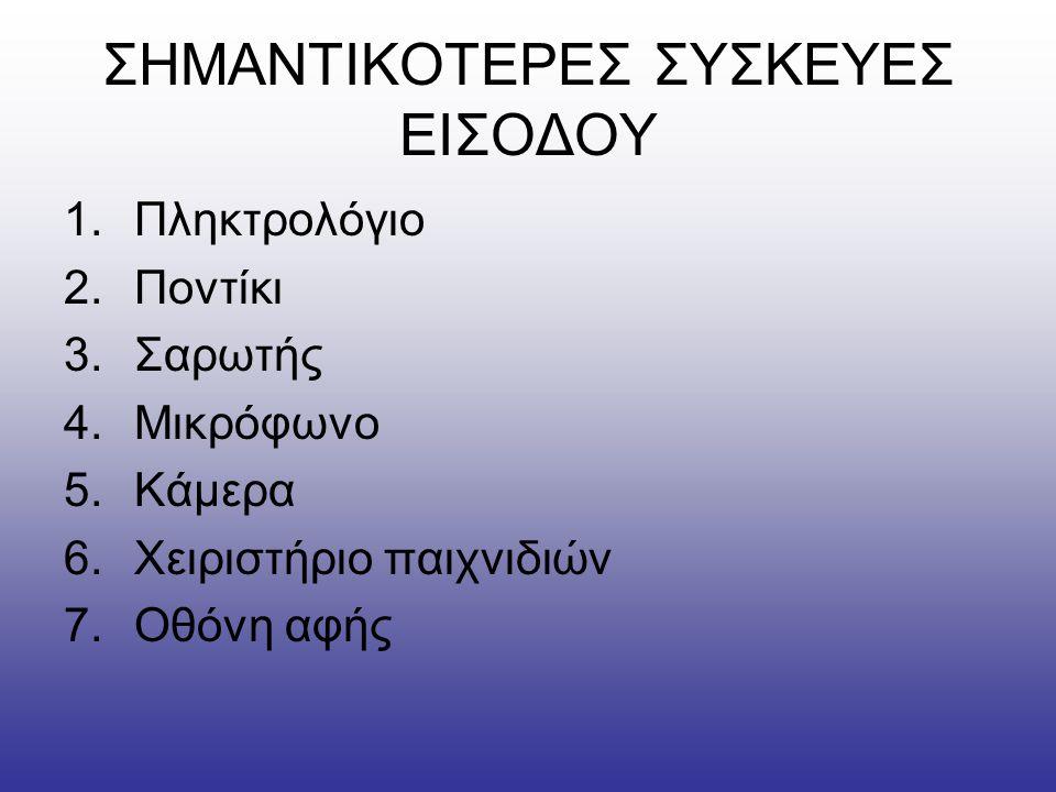 ΣΗΜΑΝΤΙΚΟΤΕΡΕΣ ΣΥΣΚΕΥΕΣ ΕΙΣΟΔΟΥ 1.Πληκτρολόγιο 2.Ποντίκι 3.Σαρωτής 4.Μικρόφωνο 5.Κάμερα 6.Χειριστήριο παιχνιδιών 7.Οθόνη αφής