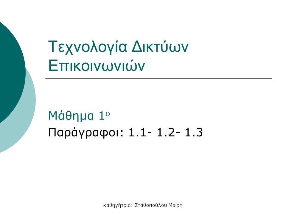 καθηγήτρια: Σταθοπούλου Μαίρη Τεχνολογία Δικτύων Επικοινωνιών Μάθημα 1 ο Παράγραφοι: 1.1- 1.2- 1.3