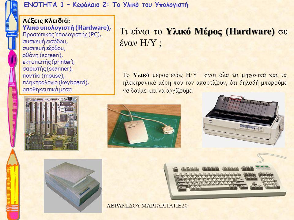 ΕΝΟΤΗΤΑ 1 – Κεφάλαιο 2: Το Υλικό του Υπολογιστή Λέξεις Κλειδιά: Υλικό υπολογιστή (Hardware), Προσωπικός Υπολογιστής (PC), συσκευή εισόδου, συσκευή εξόδου, οθόνη (screen), εκτυπωτής (printer), σαρωτής (scanner), ποντίκι (mouse), πληκτρολόγιο (keyboard), αποθηκευτικά μέσα Υλικό Μέρος (Hardware) Τι είναι το Υλικό Μέρος (Hardware) σε έναν Η/Υ ; Το Υλικό μέρος ενός Η/Υ είναι όλα τα μηχανικά και τα ηλεκτρονικά μέρη που τον απαρτίζουν, ότι δηλαδή μπορούμε να δούμε και να αγγίξουμε.