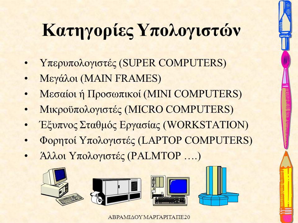 •Υπερυπολογιστές (SUPER COMPUTERS) •Μεγάλοι (MAIN FRAMES) •Μεσαίοι ή Προσωπικοί (MINI COMPUTERS) •Μικροϋπολογιστές (MICRO COMPUTERS) •Έξυπνος Σταθμός Εργασίας (WORKSTATION) •Φορητοί Υπολογιστές (LAPTOP COMPUTERS) •Άλλοι Υπολογιστές (PALMTOP ….) Κατηγορίες Υπολογιστών ΑΒΡΑΜΙΔΟΥ ΜΑΡΓΑΡΙΤΑ ΠΕ20