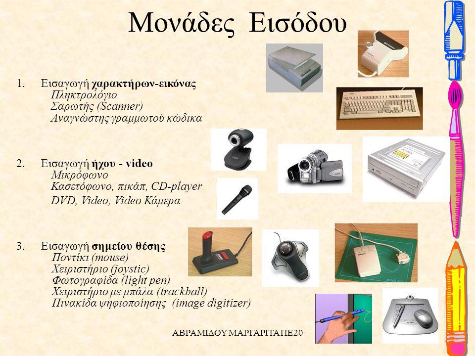 Μονάδες Εισόδου 1.Εισαγωγή χαρακτήρων-εικόνας Πληκτρολόγιο Σαρωτής (Scanner) Αναγνώστης γραμμωτού κώδικα 2.Εισαγωγή ήχου - video Μικρόφωνο Κασετόφωνο, πικάπ, CD-player DVD, Video, Video Κάμερα 3.Εισαγωγή σημείου θέσης Ποντίκι (mouse) Χειριστήριο (joystic) Φωτογραφίδα (light pen) Χειριστήριο με μπάλα (trackball) Πινακίδα ψηφιοποίησης (image digitizer) ΑΒΡΑΜΙΔΟΥ ΜΑΡΓΑΡΙΤΑ ΠΕ20