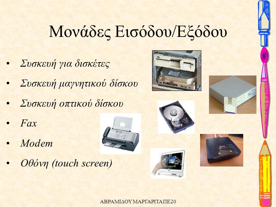 •Συσκευή για δισκέτες •Συσκευή μαγνητικού δίσκου •Συσκευή οπτικού δίσκου •Fax •Modem •Οθόνη (touch screen) Μονάδες Εισόδου/Εξόδου ΑΒΡΑΜΙΔΟΥ ΜΑΡΓΑΡΙΤΑ ΠΕ20