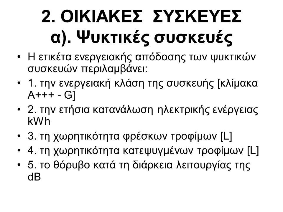 2. ΟΙΚΙΑΚΕΣ ΣΥΣΚΕΥΕΣ α). Ψυκτικές συσκευές •Η ετικέτα ενεργειακής απόδοσης των ψυκτικών συσκευών περιλαμβάνει: •1. την ενεργειακή κλάση της συσκευής [