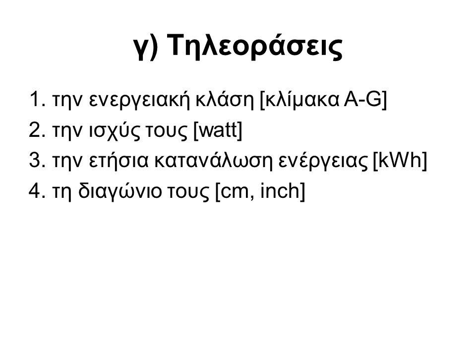 γ) Τηλεοράσεις 1. την ενεργειακή κλάση [κλίμακα A-G] 2. την ισχύς τους [watt] 3. την ετήσια κατανάλωση ενέργειας [kWh] 4. τη διαγώνιο τους [cm, inch]