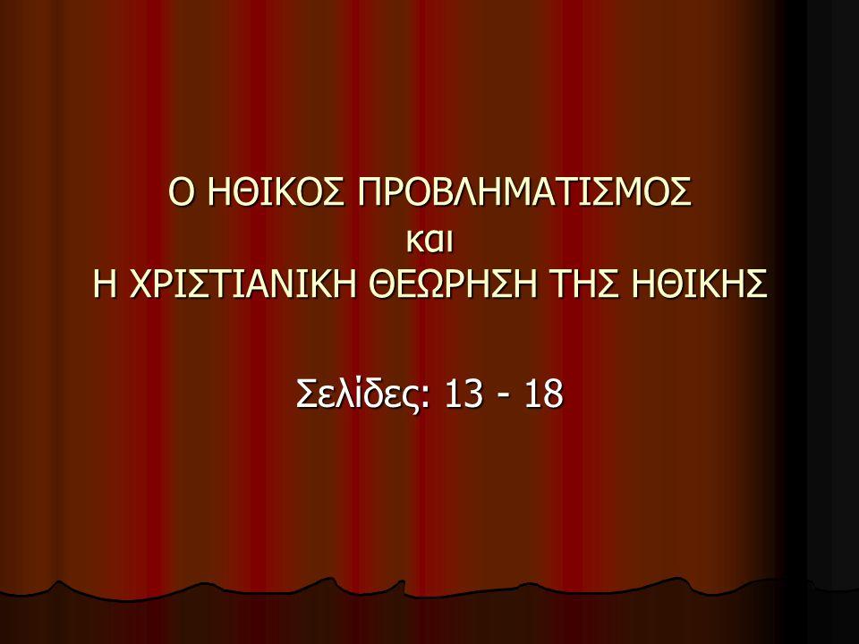 Ο ΗΘΙΚΟΣ ΠΡΟΒΛΗΜΑΤΙΣΜΟΣ και Η ΧΡΙΣΤΙΑΝΙΚΗ ΘΕΩΡΗΣΗ ΤΗΣ ΗΘΙΚΗΣ Σελίδες: 13 - 18