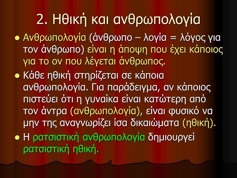 2. Ηθική και ανθρωπολογία  Ανθρωπολογία (άνθρωπο – λογία = λόγος για τον άνθρωπο) είναι η άποψη που έχει κάποιος για το ον που λέγεται άνθρωπος.  Κά