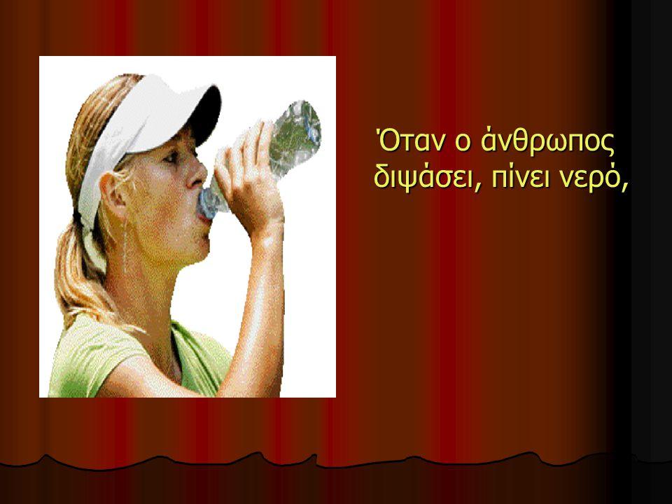 Όταν ο άνθρωπος διψάσει, πίνει νερό, Όταν ο άνθρωπος διψάσει, πίνει νερό,