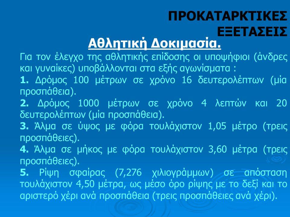 Αθλητική Δοκιμασία. Για τον έλεγχο της αθλητικής επίδοσης οι υποψήφιοι (άνδρες και γυναίκες) υποβάλλονται στα εξής αγωνίσματα : 1. Δρόμος 100 μέτρων σ