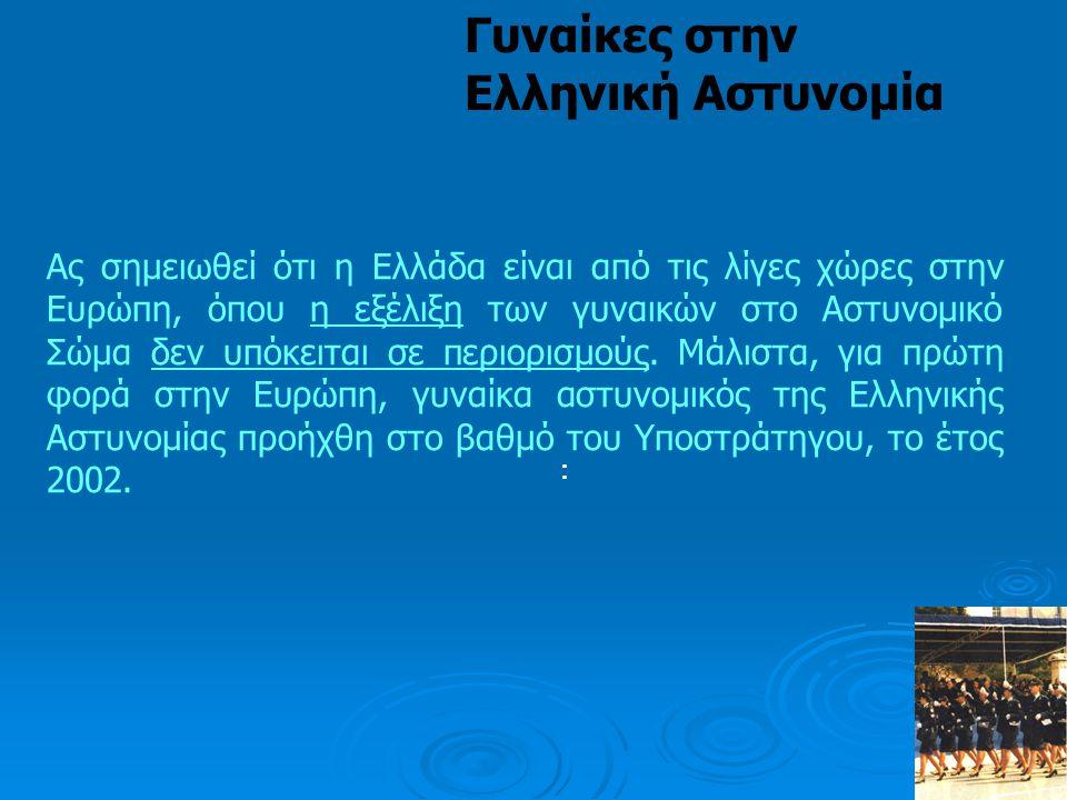 : Γυναίκες στην Ελληνική Αστυνομία Ας σημειωθεί ότι η Ελλάδα είναι από τις λίγες χώρες στην Ευρώπη, όπου η εξέλιξη των γυναικών στο Αστυνομικό Σώμα δε