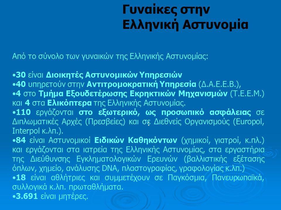 : Γυναίκες στην Ελληνική Αστυνομία Από το σύνολο των γυναικών της Ελληνικής Αστυνομίας: •30 είναι Διοικητές Αστυνομικών Υπηρεσιών •40 υπηρετούν στην Α