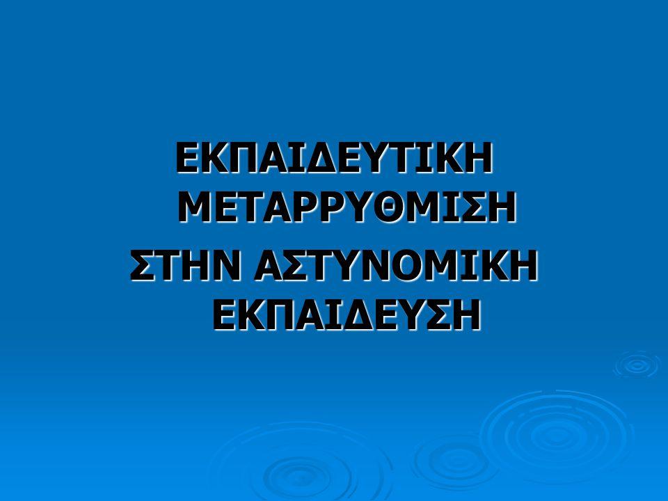ΕΚΠΑΙΔΕΥΤΙΚΗ ΜΕΤΑΡΡΥΘΜΙΣΗ ΣΤΗΝ ΑΣΤΥΝΟΜΙΚΗ ΕΚΠΑΙΔΕΥΣΗ Μια σειρά μεταρρυθμίσεων διατρέχει όλο το πρόγραμμα εκπαίδευσης και μετεκπαίδευσης του προσωπικού της Ελληνικής Αστυνομίας με έμφαση στις παραγωγικές Σχολές (Σχολή Αξιωματικών-Αστυφυλάκων).