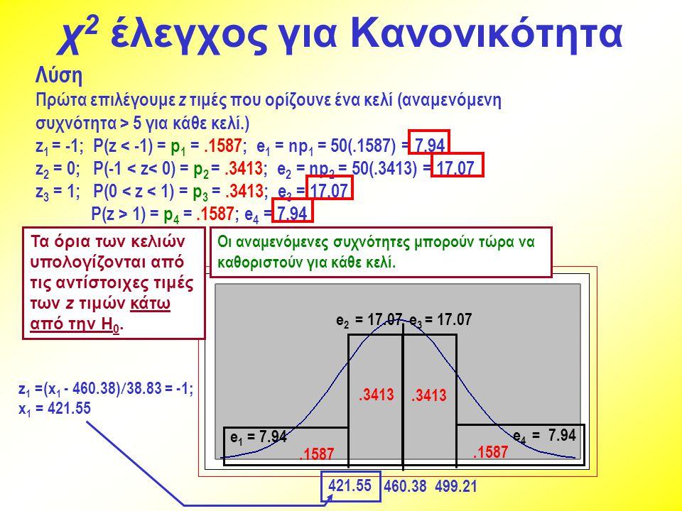 χ 2 έλεγχος για Κανονικότητα Λύση Πρώτα επιλέγουμε z τιμές που ορίζουνε ένα κελί (αναμενόμενη συχνότητα > 5 για κάθε κελί.) z 1 = -1; P(z < -1) = p 1 =.1587; e 1 = np 1 = 50(.1587) = 7.94 z 2 = 0; P(-1 < z< 0) = p 2 =.3413; e 2 = np 2 = 50(.3413) = 17.07 z 3 = 1; P(0 < z < 1) = p 3 =.3413; e 3 = 17.07 P(z > 1) = p 4 =.1587; e 4 = 7.94 460.38 499.21 Τα όρια των κελιών υπολογίζονται από τις αντίστοιχες τιμές των z τιμών κάτω από την Η 0.