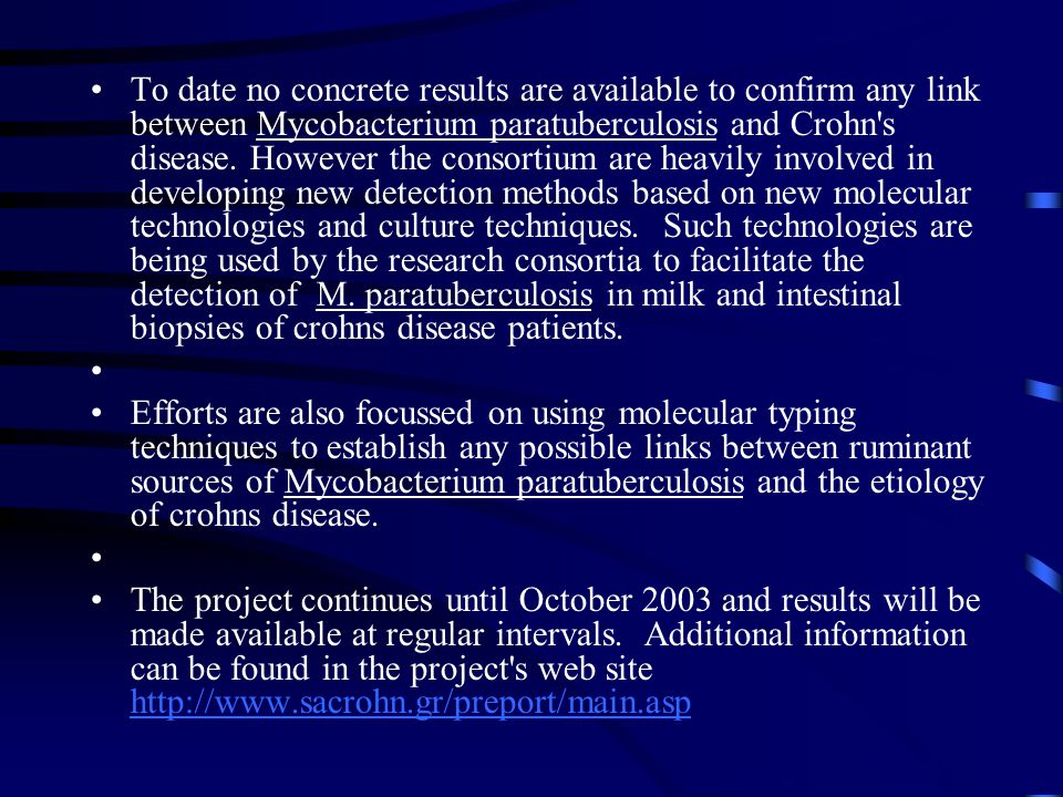 •To date no concrete results are available to confirm any link between Mycobacterium paratuberculosis and Crohn s disease.