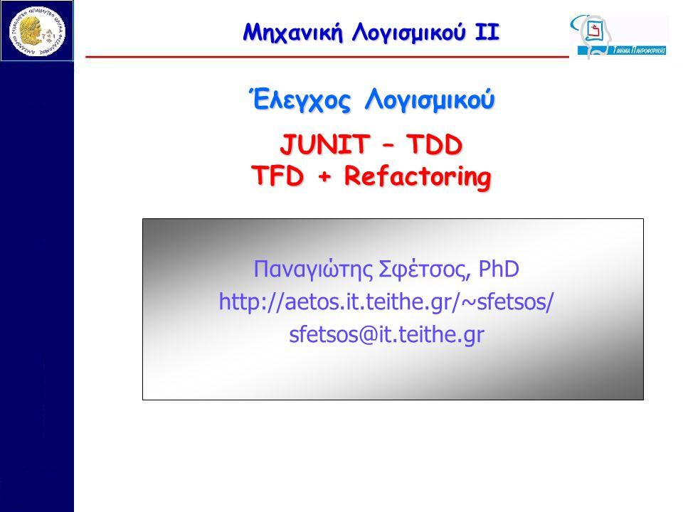 Μηχανική Λογισμικού ΙΙ Έλεγχος Λογισμικού JUNIT – TDD TFD + Refactoring Παναγιώτης Σφέτσος, PhD http://aetos.it.teithe.gr/~sfetsos/ sfetsos@it.teithe.gr