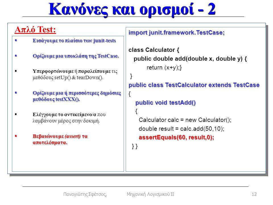 Κανόνες και ορισμοί - 2 12Παναγιώτης Σφέτσος, Μηχανική Λογισμικού ΙΙ Απλό Test:  Εισάγουμε το πλαίσιο των junit-tests  Ορίζουμε μια υποκλάση της TestCase.