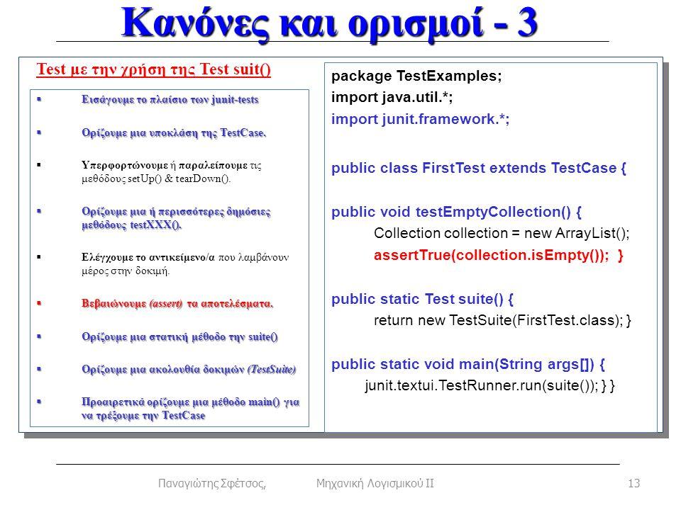 Κανόνες και ορισμοί - 3 13Παναγιώτης Σφέτσος, Μηχανική Λογισμικού ΙΙ Test με την χρήση της Test suit()  Εισάγουμε το πλαίσιο των junit-tests  Ορίζουμε μια υποκλάση της TestCase.