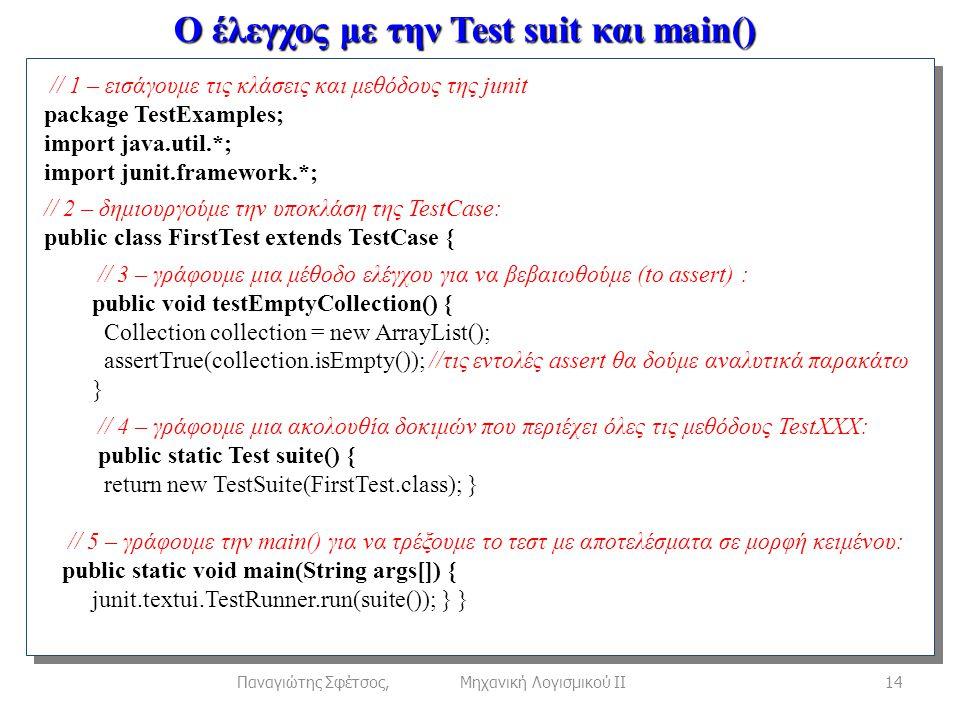 Ο έλεγχος με την Test suit και main() 14Παναγιώτης Σφέτσος, Μηχανική Λογισμικού ΙΙ // 1 – εισάγουμε τις κλάσεις και μεθόδους της junit package TestExamples; import java.util.*; import junit.framework.*; // 2 – δημιουργούμε την υποκλάση της TestCase: public class FirstTest extends TestCase { // 3 – γράφουμε μια μέθοδο ελέγχου για να βεβαιωθούμε (to assert) : public void testEmptyCollection() { Collection collection = new ArrayList(); assertTrue(collection.isEmpty()); //τις εντολές assert θα δούμε αναλυτικά παρακάτω } // 4 – γράφουμε μια ακολουθία δοκιμών που περιέχει όλες τις μεθόδους TestXXX: public static Test suite() { return new TestSuite(FirstTest.class); } // 5 – γράφουμε την main() για να τρέξουμε το τεστ με αποτελέσματα σε μορφή κειμένου: public static void main(String args[]) { junit.textui.TestRunner.run(suite()); } }
