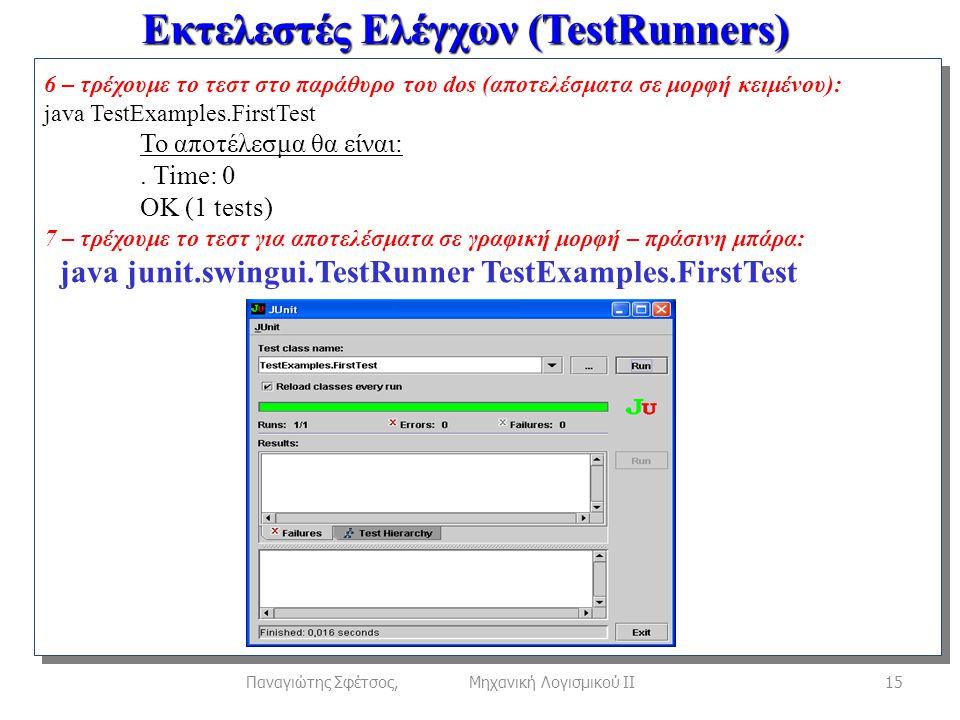 Εκτελεστές Ελέγχων (TestRunners) 15Παναγιώτης Σφέτσος, Μηχανική Λογισμικού ΙΙ 6 – τρέχουμε το τεστ στο παράθυρο του dos (αποτελέσματα σε μορφή κειμένου): java TestExamples.FirstTest Το αποτέλεσμα θα είναι:.