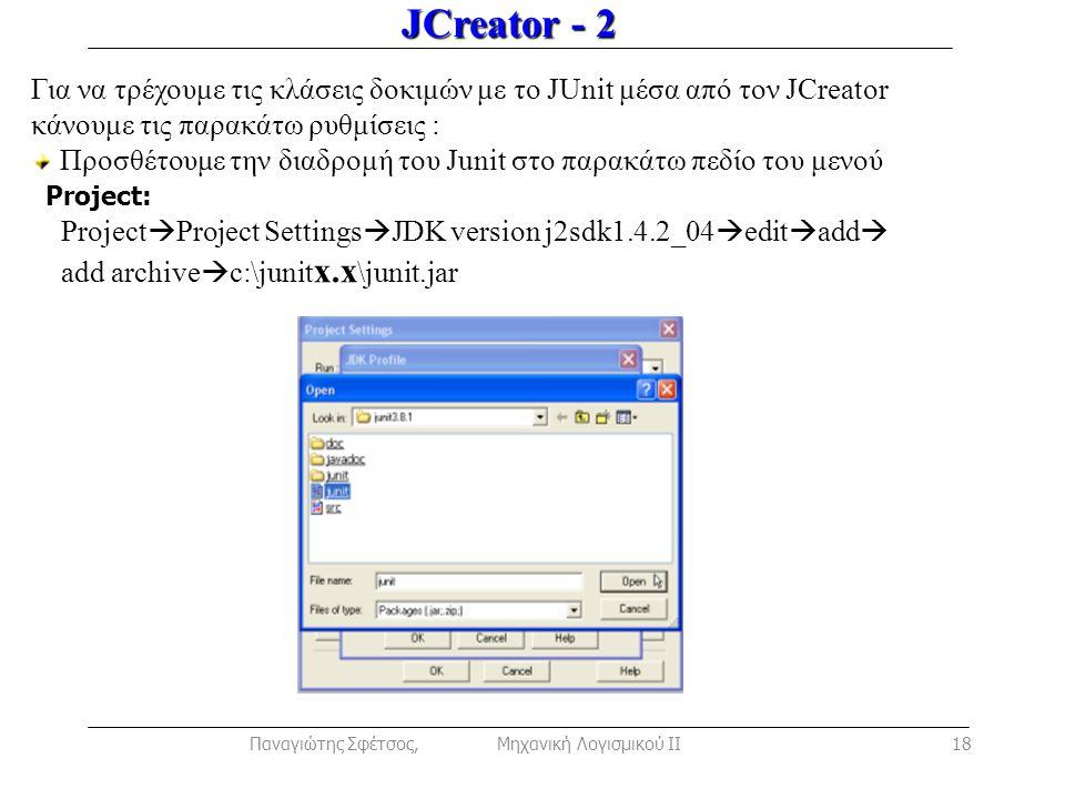 JCreator - 2 Για να τρέχουμε τις κλάσεις δοκιμών με το JUnit μέσα από τον JCreator κάνουμε τις παρακάτω ρυθμίσεις : Προσθέτουμε την διαδρομή του Junit στο παρακάτω πεδίο του μενού Project: Project  Project Settings  JDK version j2sdk1.4.2_04  edit  add  add archive  c:\junit x.x \junit.jar Παναγιώτης Σφέτσος, Μηχανική Λογισμικού ΙΙ18