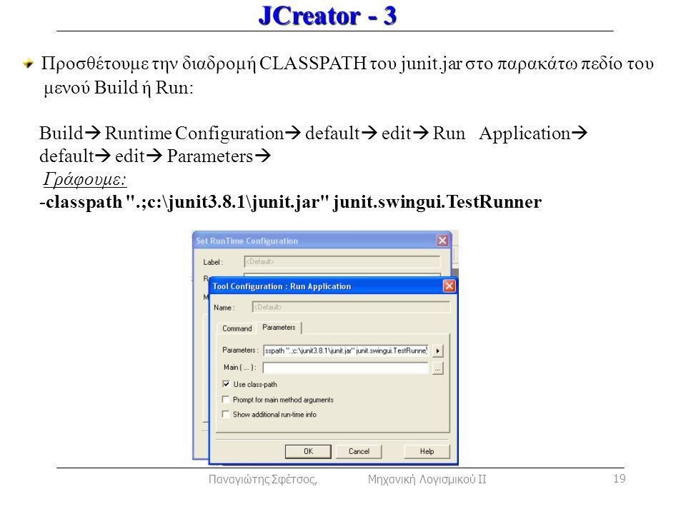 JCreator - 3 Προσθέτουμε την διαδρομή CLASSPATH του junit.jar στο παρακάτω πεδίο του μενού Build ή Run: Build  Runtime Configuration  default  edit  Run Application  default  edit  Parameters  Γράφουμε: -classpath .;c:\junit3.8.1\junit.jar junit.swingui.TestRunner Παναγιώτης Σφέτσος, Μηχανική Λογισμικού ΙΙ 19
