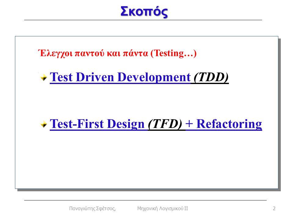Σκοπός 2Παναγιώτης Σφέτσος, Μηχανική Λογισμικού ΙΙ Έλεγχοι παντού και πάντα (Testing…) Test Driven Development (TDD) Test-First Design (TFD) + Refactoring