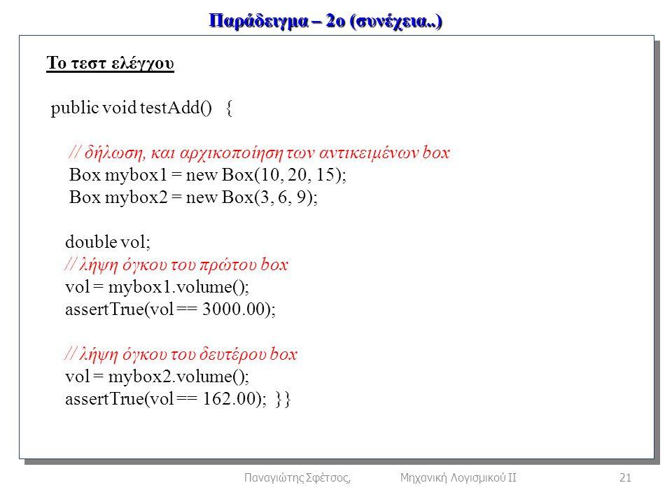 Παράδειγμα – 2ο (συνέχεια..) 21Παναγιώτης Σφέτσος, Μηχανική Λογισμικού ΙΙ Το τεστ ελέγχου public void testAdd() { // δήλωση, και αρχικοποίηση των αντικειμένων box Box mybox1 = new Box(10, 20, 15); Box mybox2 = new Box(3, 6, 9); double vol; // λήψη όγκου του πρώτου box vol = mybox1.volume(); assertTrue(vol == 3000.00); // λήψη όγκου του δευτέρου box vol = mybox2.volume(); assertTrue(vol == 162.00); }}