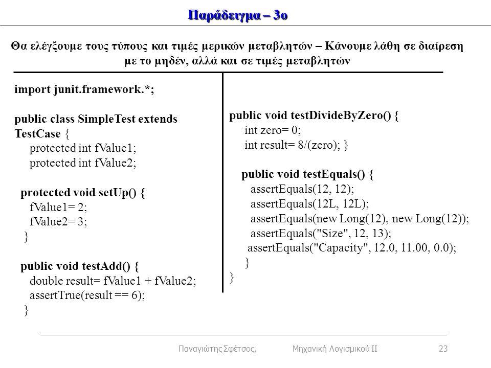 Παράδειγμα – 3ο import junit.framework.*; public class SimpleTest extends TestCase { protected int fValue1; protected int fValue2; protected void setUp() { fValue1= 2; fValue2= 3; } public void testAdd() { double result= fValue1 + fValue2; assertTrue(result == 6); } public void testDivideByZero() { int zero= 0; int result= 8/(zero); } public void testEquals() { assertEquals(12, 12); assertEquals(12L, 12L); assertEquals(new Long(12), new Long(12)); assertEquals( Size , 12, 13); assertEquals( Capacity , 12.0, 11.00, 0.0); } Θα ελέγξουμε τους τύπους και τιμές μερικών μεταβλητών – Κάνουμε λάθη σε διαίρεση με το μηδέν, αλλά και σε τιμές μεταβλητών 23Παναγιώτης Σφέτσος, Μηχανική Λογισμικού ΙΙ