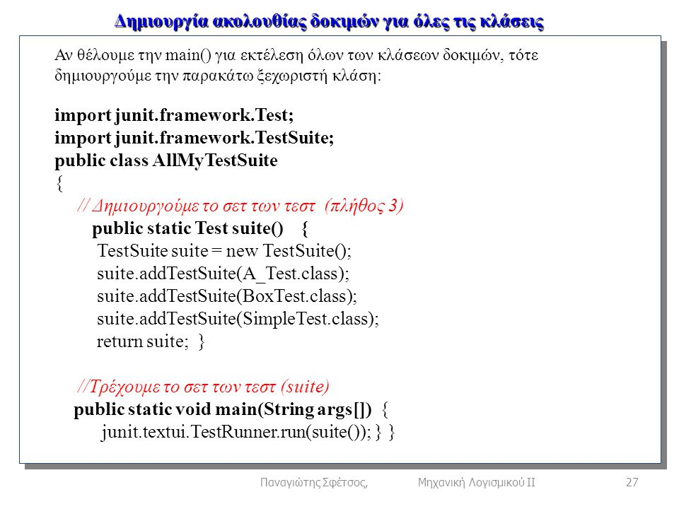Δημιουργία ακολουθίας δοκιμών για όλες τις κλάσεις 27Παναγιώτης Σφέτσος, Μηχανική Λογισμικού ΙΙ Αν θέλουμε την main() για εκτέλεση όλων των κλάσεων δοκιμών, τότε δημιουργούμε την παρακάτω ξεχωριστή κλάση: import junit.framework.Test; import junit.framework.TestSuite; public class AllMyTestSuite { // Δημιουργούμε το σετ των τεστ (πλήθος 3) public static Test suite() { TestSuite suite = new TestSuite(); suite.addTestSuite(A_Test.class); suite.addTestSuite(BoxTest.class); suite.addTestSuite(SimpleTest.class); return suite; } //Τρέχουμε το σετ των τεστ (suite) public static void main(String args[]) { junit.textui.TestRunner.run(suite()); } }
