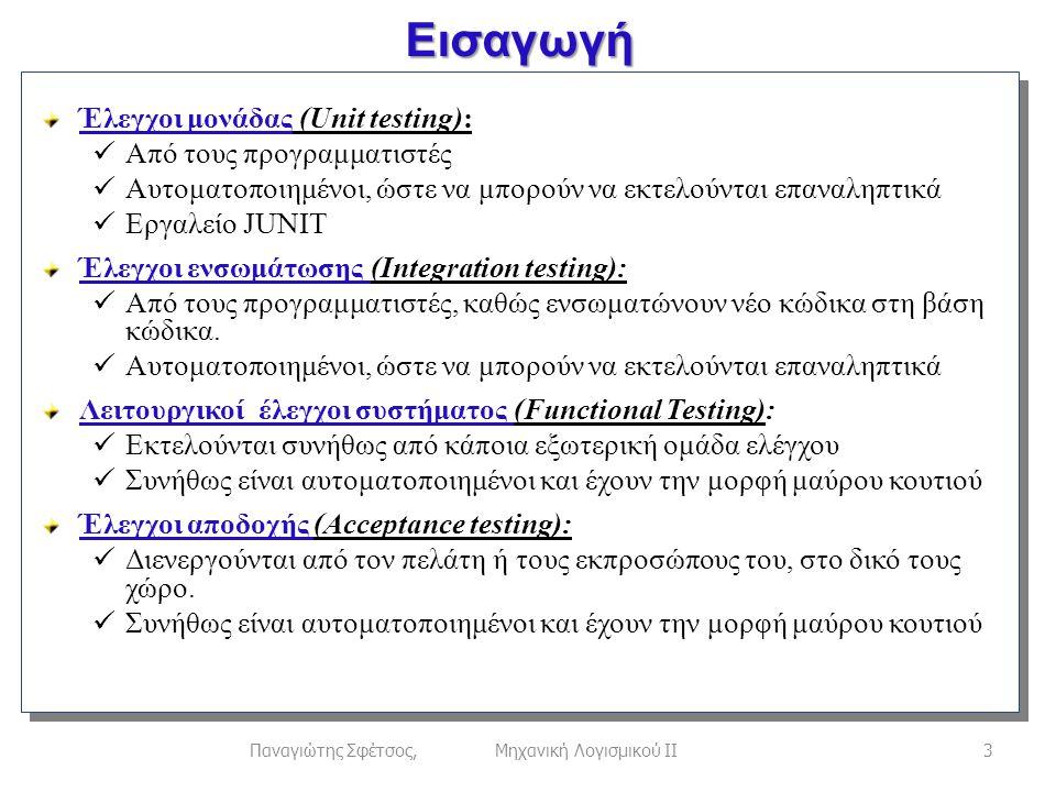 Εισαγωγή 3Παναγιώτης Σφέτσος, Μηχανική Λογισμικού ΙΙ Έλεγχοι μονάδας (Unit testing):  Από τους προγραμματιστές  Αυτοματοποιημένοι, ώστε να μπορούν να εκτελούνται επαναληπτικά  Εργαλείο JUNIT Έλεγχοι ενσωμάτωσης (Integration testing):  Από τους προγραμματιστές, καθώς ενσωματώνουν νέο κώδικα στη βάση κώδικα.