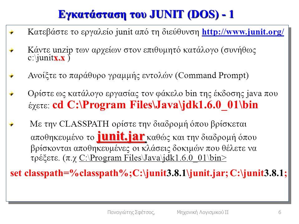 Εγκατάσταση του JUNIT (DOS) - 1 6Παναγιώτης Σφέτσος, Μηχανική Λογισμικού ΙΙ Κατεβάστε το εργαλείο junit από τη διεύθυνση http://www.junit.org/http://www.junit.org/ x.x Κάντε unzip των αρχείων στον επιθυμητό κατάλογο (συνήθως c:\junitx.x ) Ανοίξτε το παράθυρο γραμμής εντολών (Command Prompt) Ορίστε ως κατάλογο εργασίας τον φάκελο bin της έκδοσης java που έχετε: cd C:\Program Files\Java\jdk1.6.0_01\bin Με την CLASSPATH ορίστε την διαδρομή όπου βρίσκεται junit.jar αποθηκευμένο το junit.jar καθώς και την διαδρομή όπου βρίσκονται αποθηκευμένες οι κλάσεις δοκιμών που θέλετε να τρέξετε.