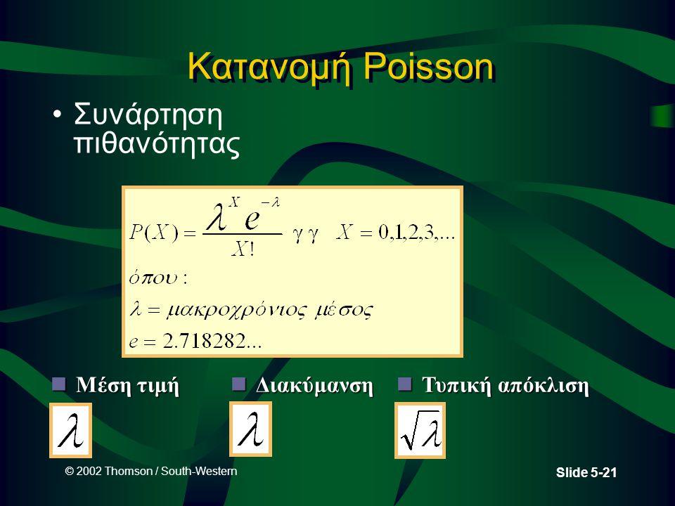 © 2002 Thomson / South-Western Slide 5-21 Κατανομή Poisson •Συνάρτηση πιθανότητας nΜέση τιμή nΤυπική απόκλιση nΔιακύμανση